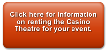 Click here for information on renting the Casino Theatre for your event.